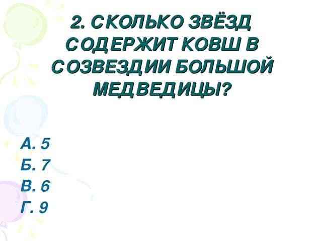 2. СКОЛЬКО ЗВЁЗД СОДЕРЖИТ КОВШ В СОЗВЕЗДИИ БОЛЬШОЙ МЕДВЕДИЦЫ? А. 5 Б. 7 В. 6...