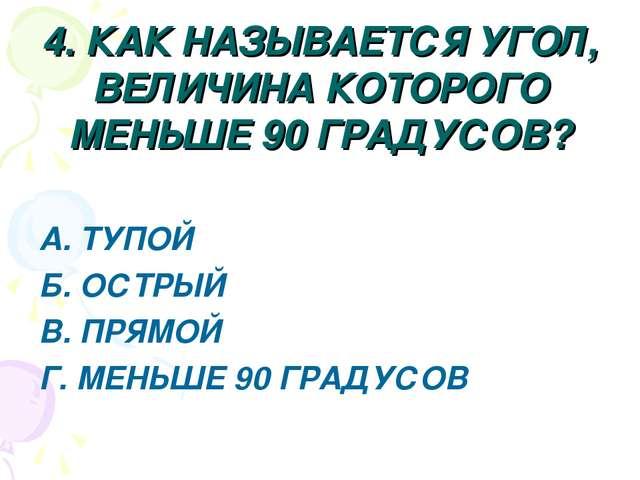 4. КАК НАЗЫВАЕТСЯ УГОЛ, ВЕЛИЧИНА КОТОРОГО МЕНЬШЕ 90 ГРАДУСОВ? А. ТУПОЙ Б. ОСТ...