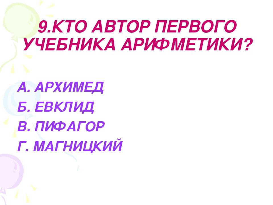 9.КТО АВТОР ПЕРВОГО УЧЕБНИКА АРИФМЕТИКИ? А. АРХИМЕД Б. ЕВКЛИД В. ПИФАГОР Г. М...