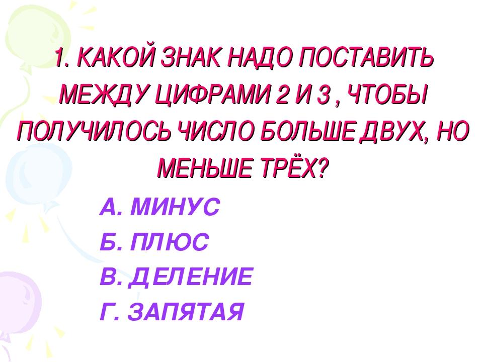 1. КАКОЙ ЗНАК НАДО ПОСТАВИТЬ МЕЖДУ ЦИФРАМИ 2 И 3 , ЧТОБЫ ПОЛУЧИЛОСЬ ЧИСЛО БОЛ...