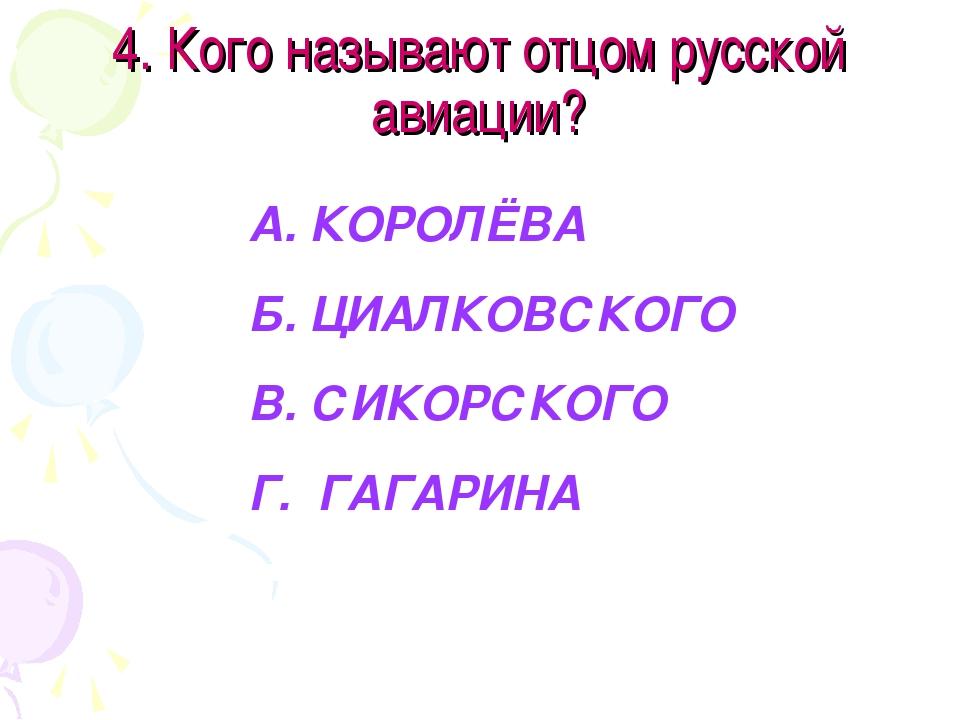 4. Кого называют отцом русской авиации? А. КОРОЛЁВА Б. ЦИАЛКОВСКОГО В. СИКОРС...