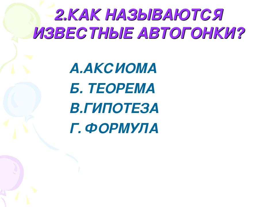 2.КАК НАЗЫВАЮТСЯ ИЗВЕСТНЫЕ АВТОГОНКИ? А.АКСИОМА Б. ТЕОРЕМА В.ГИПОТЕЗА Г. ФОРМ...