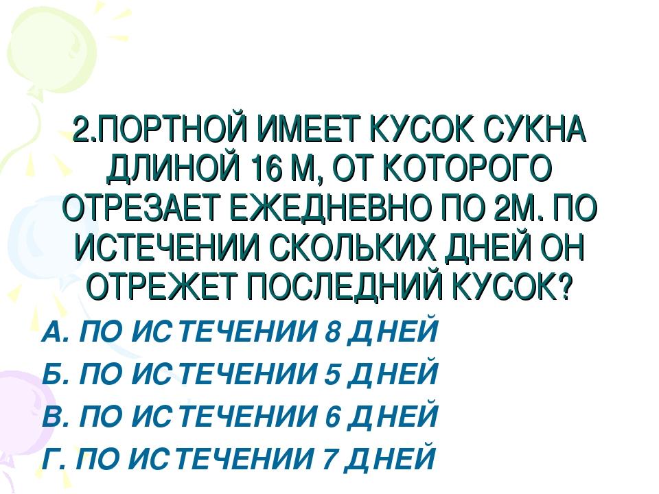 2.ПОРТНОЙ ИМЕЕТ КУСОК СУКНА ДЛИНОЙ 16 М, ОТ КОТОРОГО ОТРЕЗАЕТ ЕЖЕДНЕВНО ПО 2М...