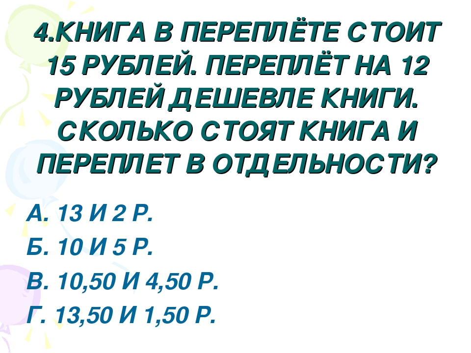 4.КНИГА В ПЕРЕПЛЁТЕ СТОИТ 15 РУБЛЕЙ. ПЕРЕПЛЁТ НА 12 РУБЛЕЙ ДЕШЕВЛЕ КНИГИ. СКО...