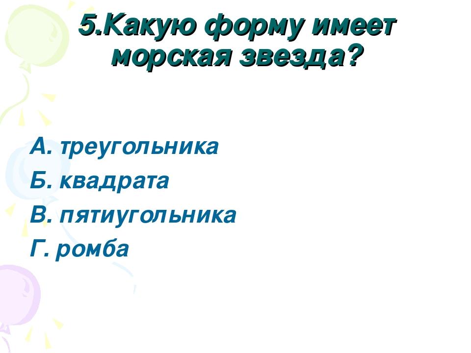5.Какую форму имеет морская звезда? А. треугольника Б. квадрата В. пятиугольн...