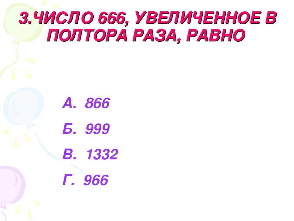 3.ЧИСЛО 666, УВЕЛИЧЕННОЕ В ПОЛТОРА РАЗА, РАВНО А. 866 Б. 999 В. 1332 Г. 966