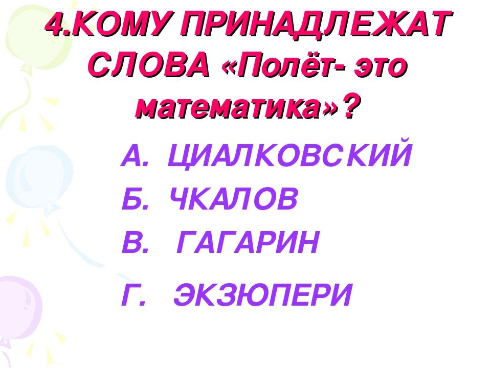 4.КОМУ ПРИНАДЛЕЖАТ СЛОВА «Полёт- это математика»? А. ЦИАЛКОВСКИЙ Б. ЧКАЛОВ В....