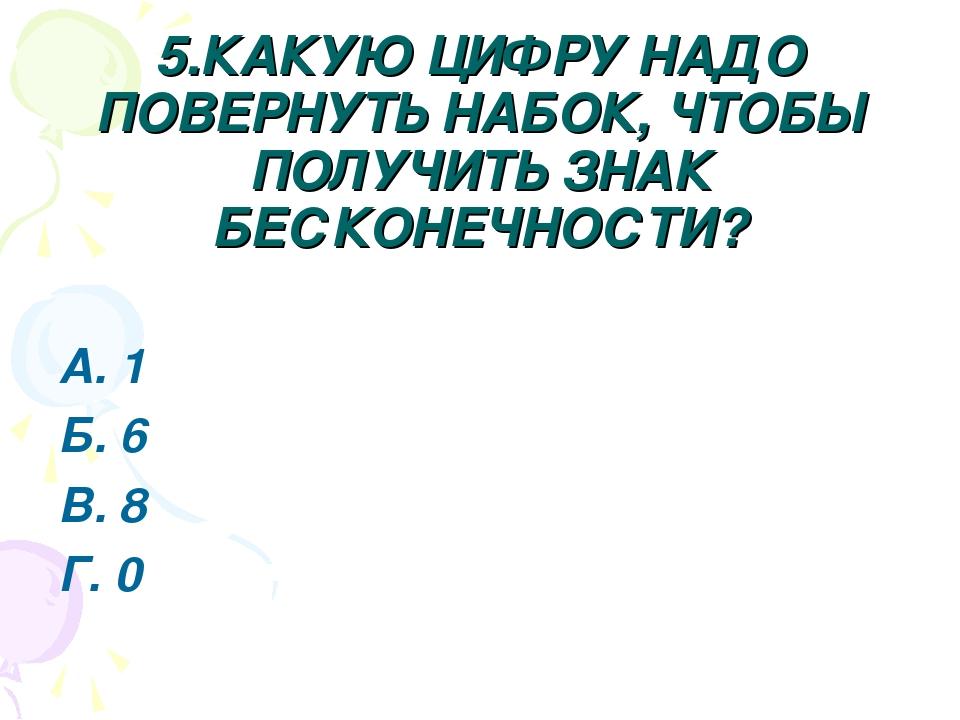 5.КАКУЮ ЦИФРУ НАДО ПОВЕРНУТЬ НАБОК, ЧТОБЫ ПОЛУЧИТЬ ЗНАК БЕСКОНЕЧНОСТИ? А. 1 Б...