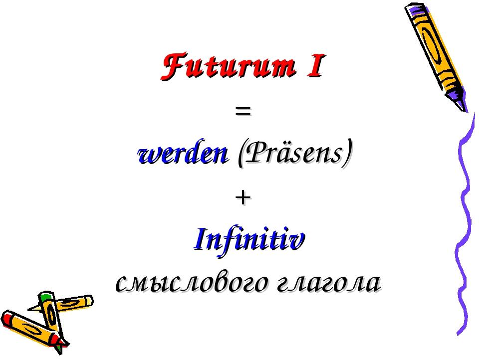Futurum I = werden (Präsens) + Infinitiv смыслового глагола