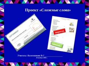 Учитель: Колесникова В.С.________________ 10 ноября 2008 г. Проект «Сложные с