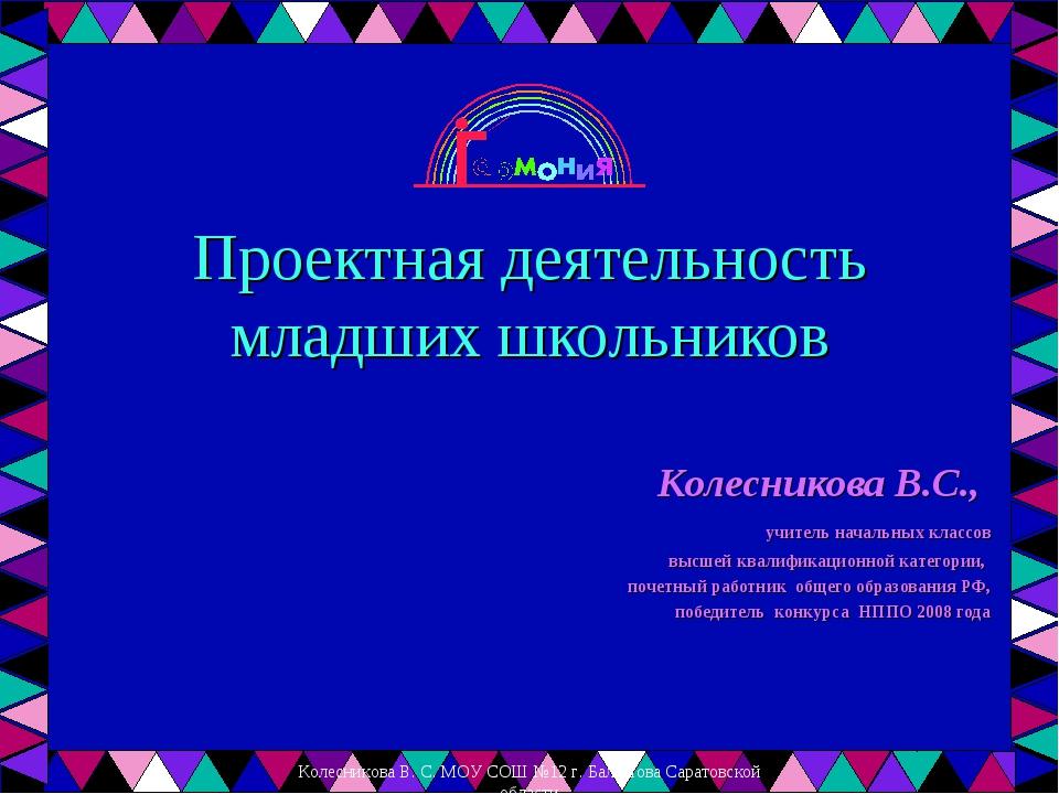 Проектная деятельность младших школьников Колесникова В.С., учитель начальных...