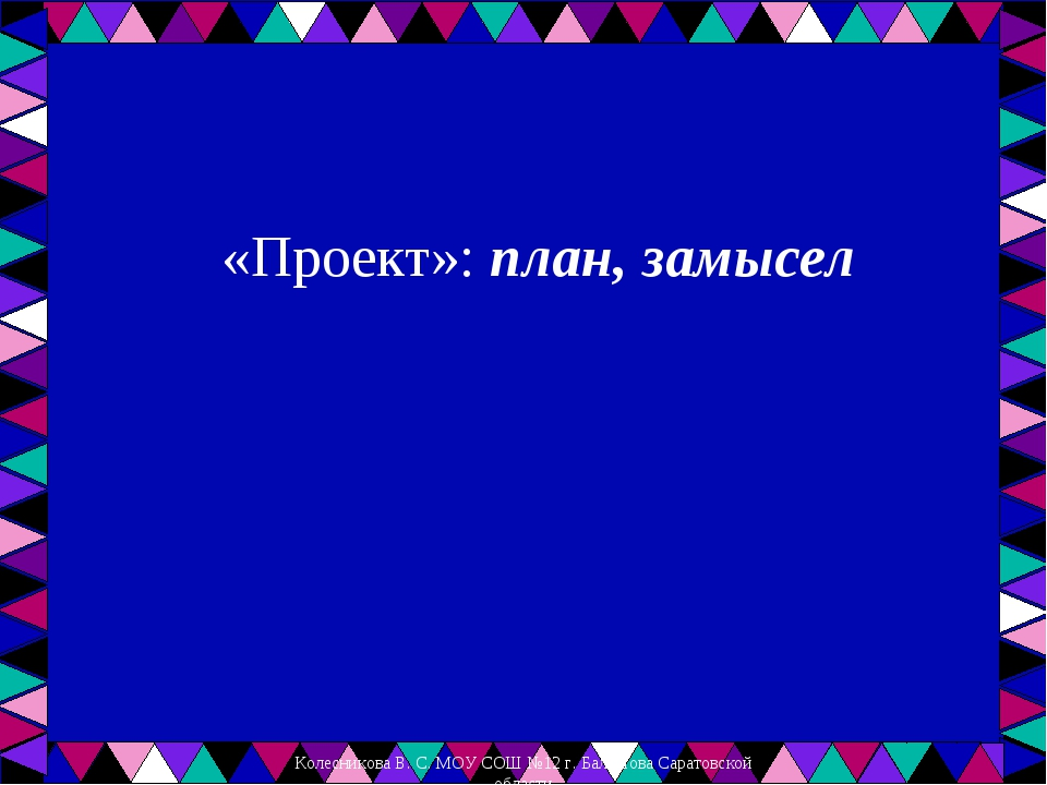 «Проект»: план, замысел Колесникова В. С. МОУ СОШ №12 г. Балашова Саратовско...