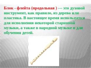 Блок - флейта (продольная ) — это духовой инструмент, как правило, из дерева