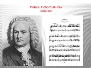 Иоганн Себостьян бах «Шутка»