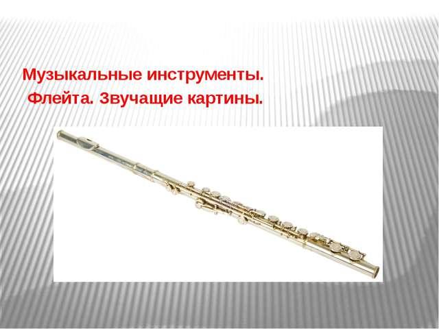 Музыкальные инструменты. Флейта. Звучащие картины.