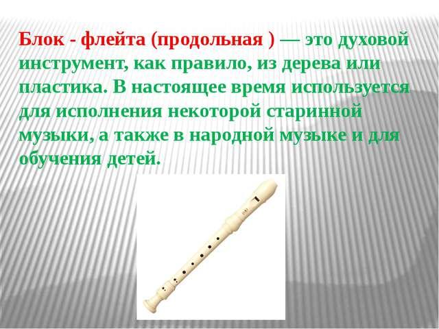Блок - флейта (продольная ) — это духовой инструмент, как правило, из дерева...