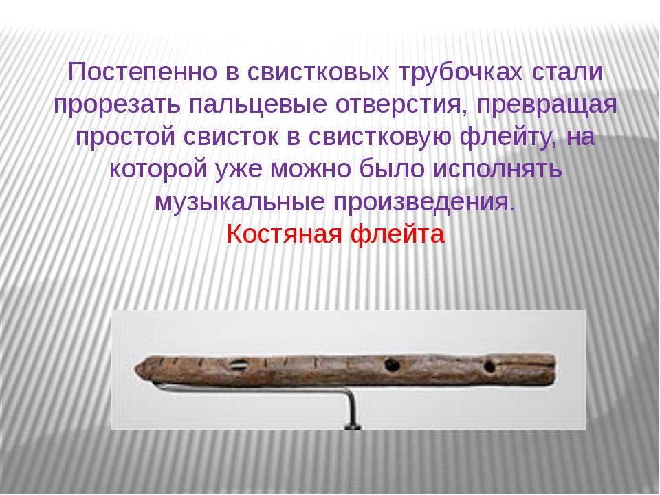 Постепенно в свистковых трубочках стали прорезать пальцевые отверстия, превра...