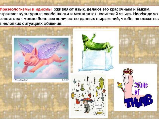 Фразеологизмы и идиомы оживляют язык, делают его красочным и ёмким, отражают...