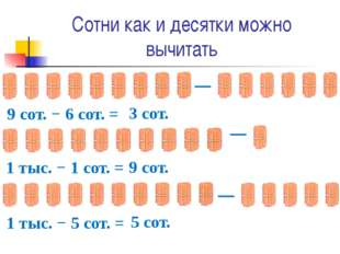 Сотни как и десятки можно вычитать ─ 9 сот. − 6 сот. = 3 сот. ─ 1 тыс. − 1 со