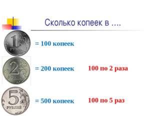 Сколько копеек в …. = 100 копеек = 200 копеек 100 по 2 раза = 500 копеек 100