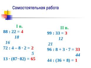 Самостоятельная работа I в. 88 : 22 = 4 18 16 72 : 4 – 8 ∙ 2 = 2 5 13 ∙ (87−8
