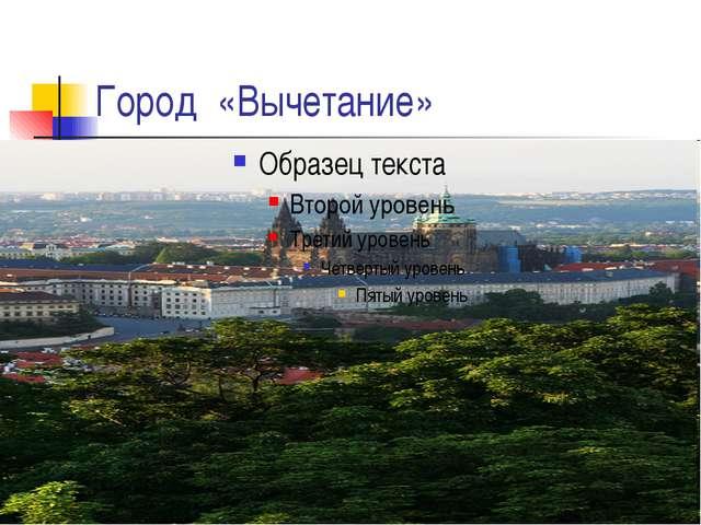 Город «Вычетание»