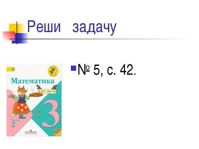 Реши задачу № 5, с. 42.