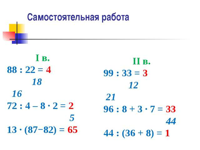 Самостоятельная работа I в. 88 : 22 = 4 18 16 72 : 4 – 8 ∙ 2 = 2 5 13 ∙ (87−8...