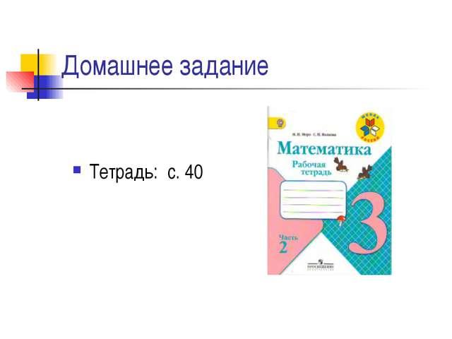 Домашнее задание Тетрадь: с. 40