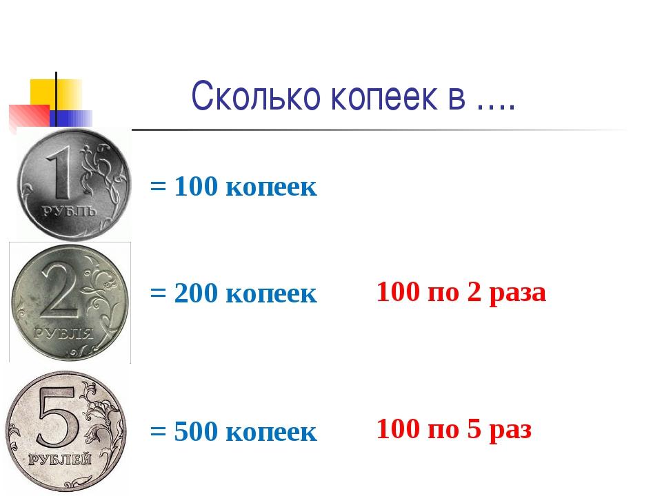 Сколько копеек в …. = 100 копеек = 200 копеек 100 по 2 раза = 500 копеек 100...