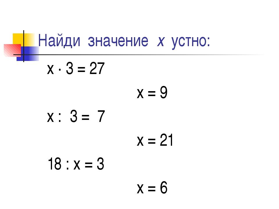Найди значение х устно: х ∙ 3 = 27 х = 9 х : 3 = 7 х = 21 18 : х = 3 х = 6