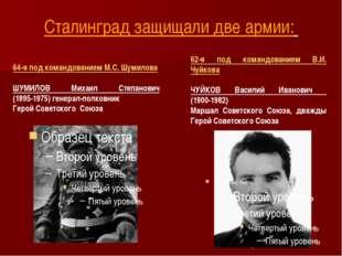 Сталинград защищали две армии: 62-я под командованием В.И. Чуйкова ЧУЙКОВ Вас