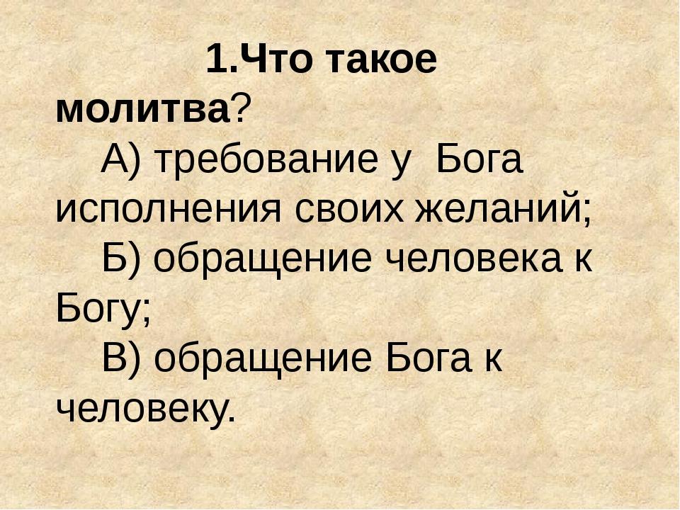 1.Что такое молитва? А) требование у Бога исполнения своих желаний; Б) обращ...
