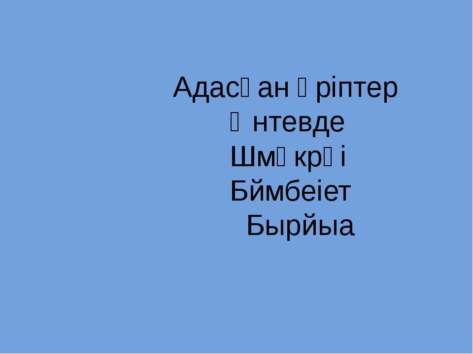 Адасқан әріптер Өнтевде Шмәкрәі Бймбеіет Бырйыа