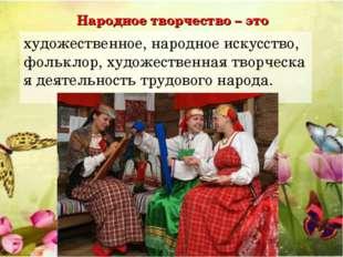 Народное творчество – это художественное,народноеискусство,фольклор,худож