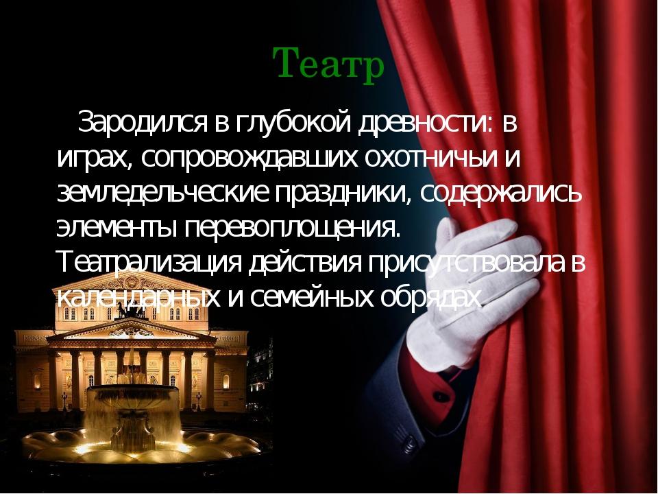 Театр НЗародился в глубокой древности: в играх, сопровождавших охотничьи и зе...