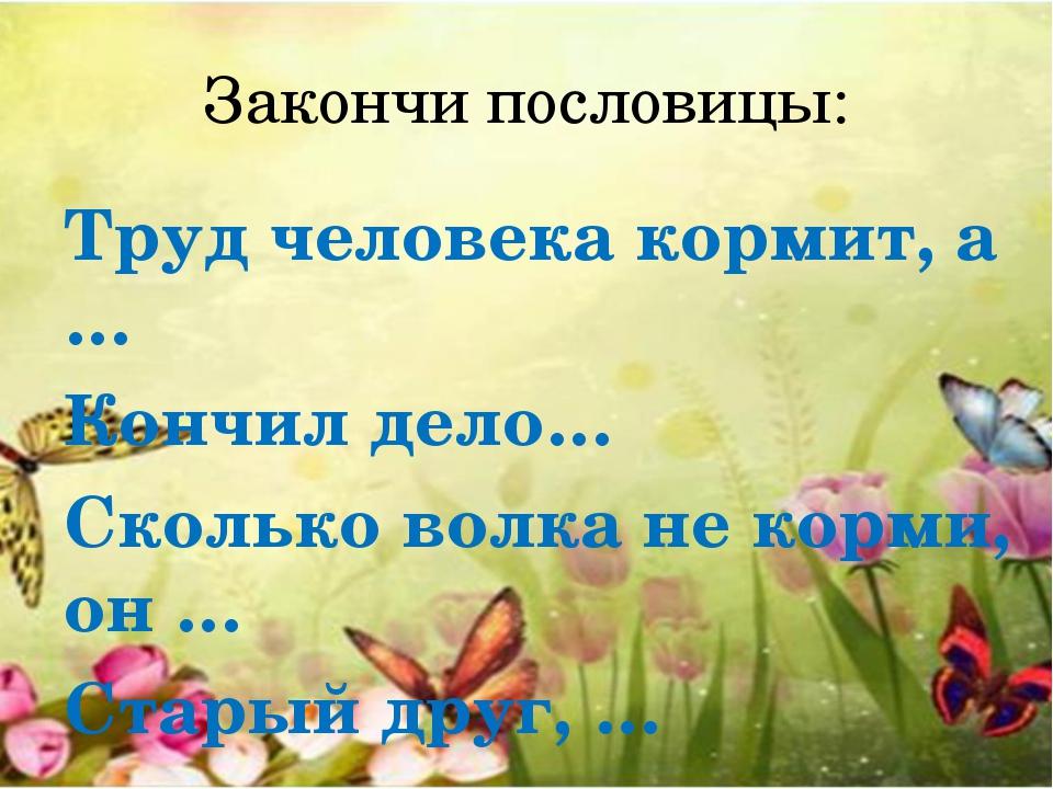 Закончи пословицы: Труд человека кормит, а … Кончил дело… Сколько волка не ко...