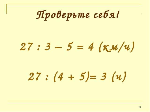 * Проверьте себя! 27 : 3 – 5 = 4 (км/ч) 27 : (4 + 5)= 3 (ч)
