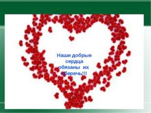 Наши добрые сердца обязаны их сберечь!!!