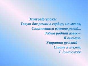 Эпиграф урока: Текут две речки в сердце, не мелея, Становятся единою рекой..