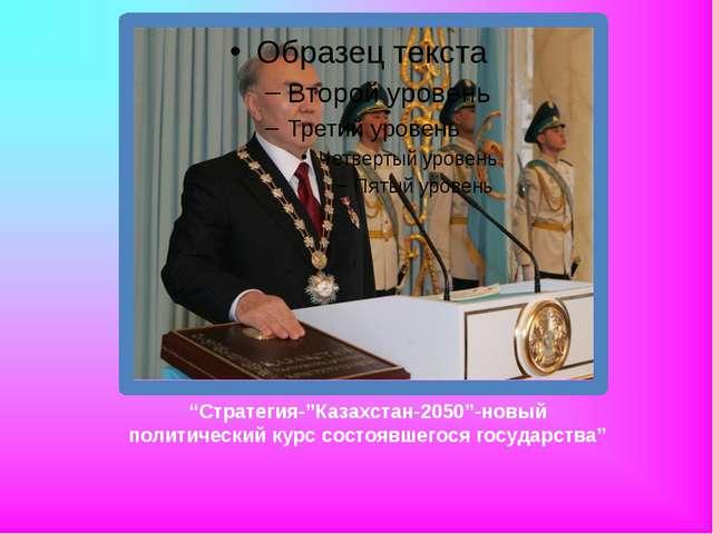 """""""Стратегия-""""Казахстан-2050""""-новый политический курс состоявшегося государства"""""""