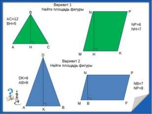 А В С H AC=12 BH=5 M N P K NP=6 NH=7 H A B D K M N P F B DK=6 AB=8 NB=7 NP=8