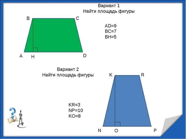 А В С D H AD=9 BC=7 BH=5 N K R P O KR=3 NP=10 KO=8 Вариант 1 Найти площадь ф...