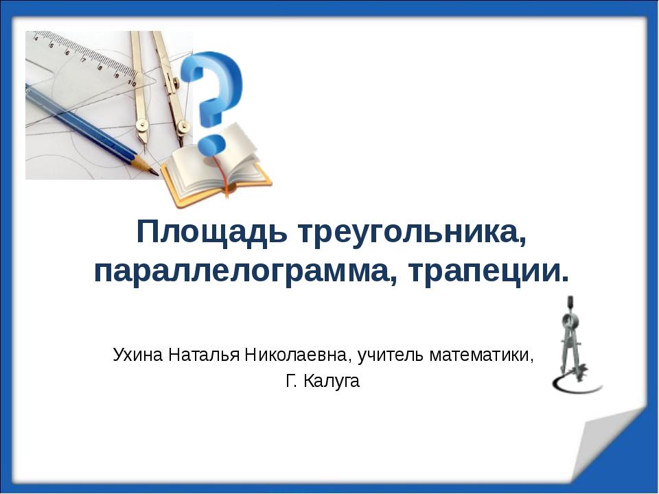 Площадь треугольника, параллелограмма, трапеции. Ухина Наталья Николаевна, уч...