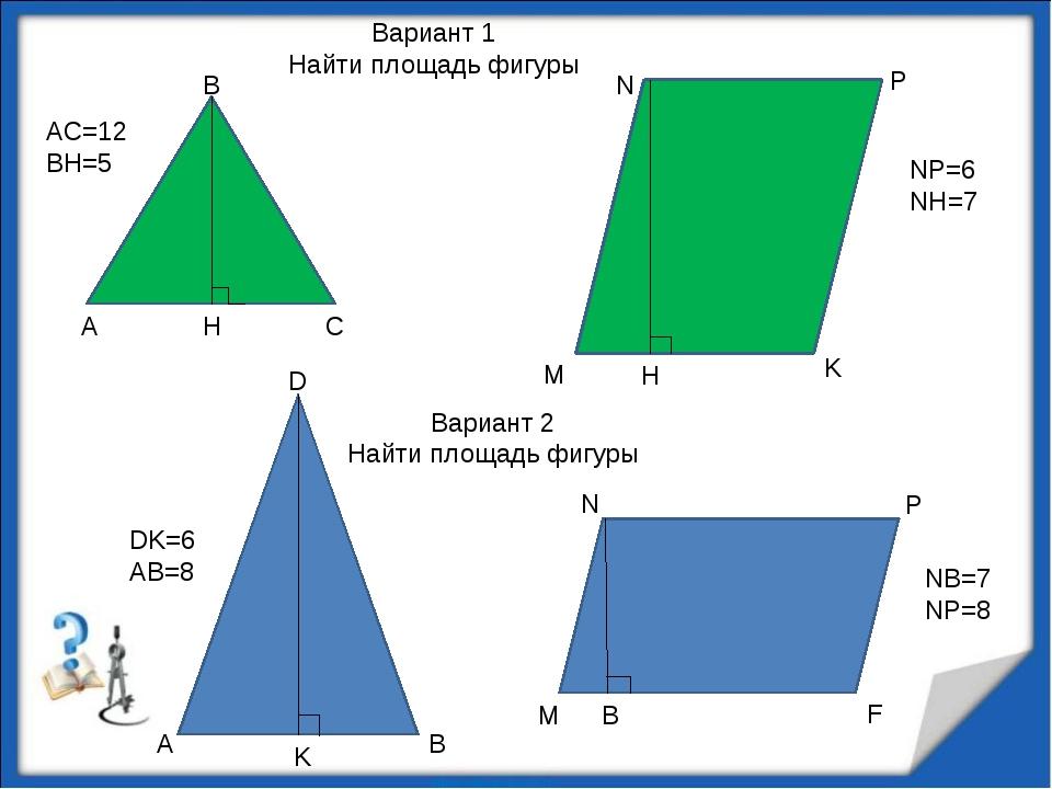 А В С H AC=12 BH=5 M N P K NP=6 NH=7 H A B D K M N P F B DK=6 AB=8 NB=7 NP=8...