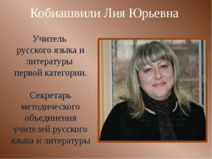Кобиашвили Лия Юрьевна Учитель русского языка и литературы первой категории.