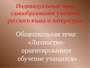 Индивидуальные темы самообразования учителей русского языка и литературы. Общ