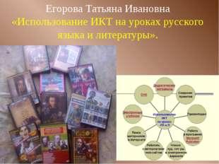 Егорова Татьяна Ивановна «Использование ИКТ на уроках русского языка и литера