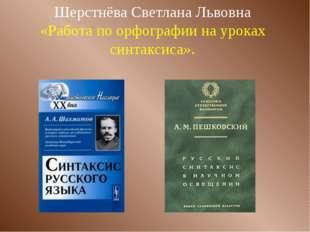 Шерстнёва Светлана Львовна «Работа по орфографии на уроках синтаксиса».