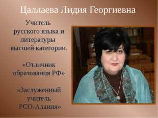 Цаллаева Лидия Георгиевна Учитель русского языка и литературы высшей категори